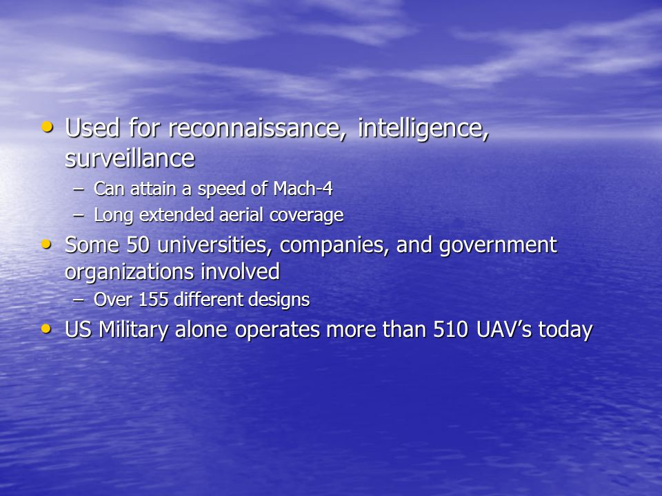 Used for reconnaissance, intelligence, surveillance Used for reconnaissance, intelligence, surveillance –Can attain a speed of Mach-4 –Long extended aerial coverage Some 50 universities, companies, and government organizations involved Some 50 universities, companies, and government organizations involved –Over 155 different designs US Military alone operates more than 510 UAV's today US Military alone operates more than 510 UAV's today