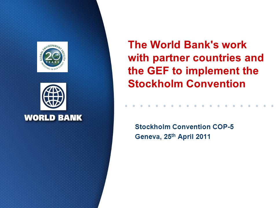 The World Bank s work with partner countries and the GEF to implement the Stockholm Convention Stockholm Convention COP-5 Geneva, 25 th April 2011