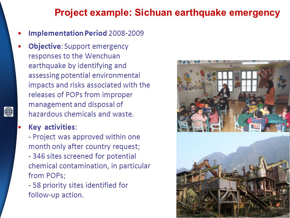 Project example: Sichuan earthquake emergency 10 Implementation Period 2008-2009 Objective: Support emergency responses to the Wenchuan earthquake by identifying and assessing potential environmental impacts and risks associated with the releases of POPs from improper management and disposal of hazardous chemicals and waste.