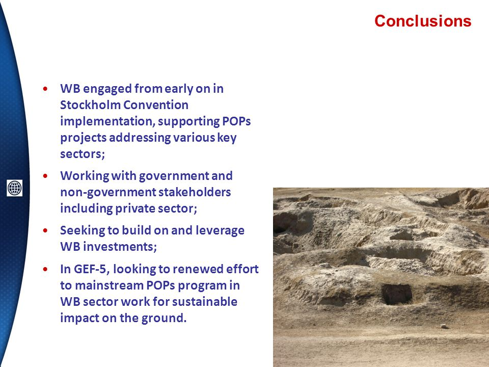 Conclusions 13 WB engaged from early on in Stockholm Convention implementation, supporting POPs projects addressing various key sectors; Working with government and non-government stakeholders including private sector; Seeking to build on and leverage WB investments; In GEF-5, looking to renewed effort to mainstream POPs program in WB sector work for sustainable impact on the ground.