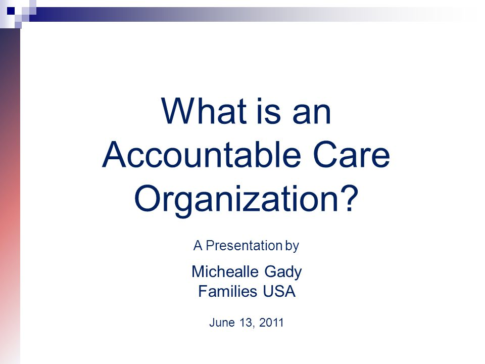 What is an Accountable Care Organization? A Presentation by Michealle Gady Families USA June 13, 2011
