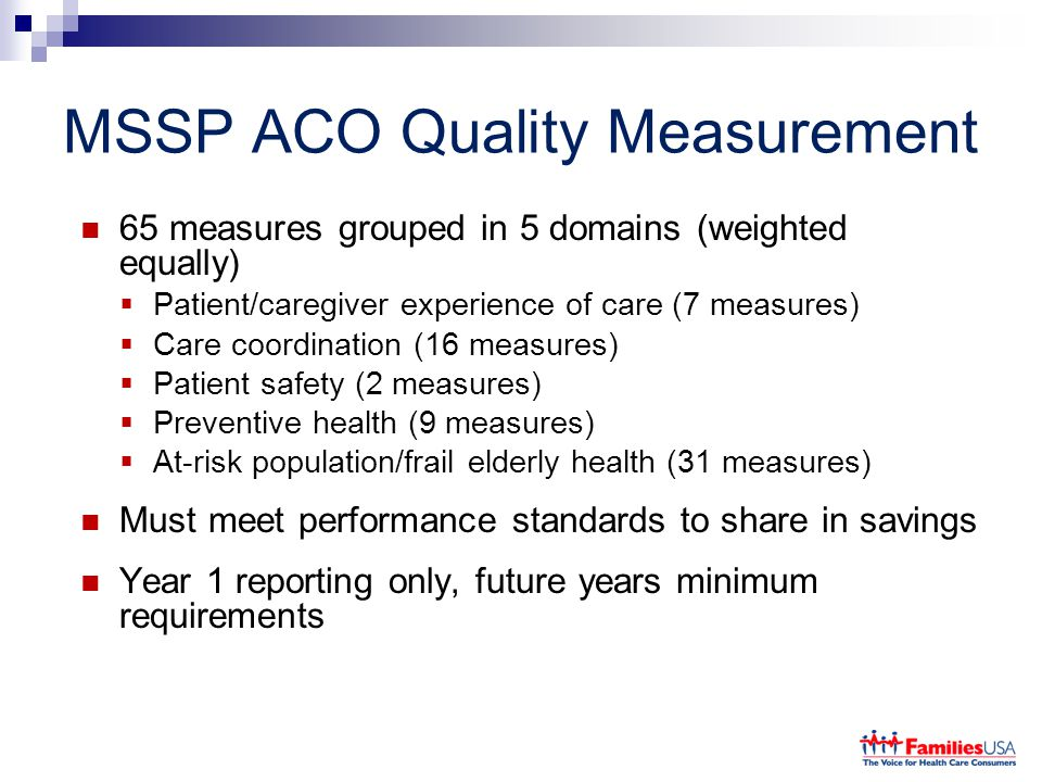 MSSP ACO Quality Measurement 65 measures grouped in 5 domains (weighted equally)  Patient/caregiver experience of care (7 measures)  Care coordinati