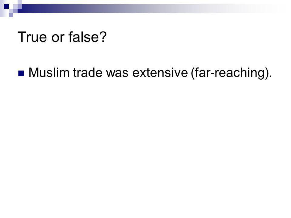 True or false? Muslim trade was extensive (far-reaching).