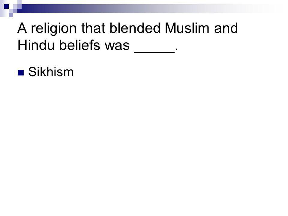 A religion that blended Muslim and Hindu beliefs was _____. Sikhism