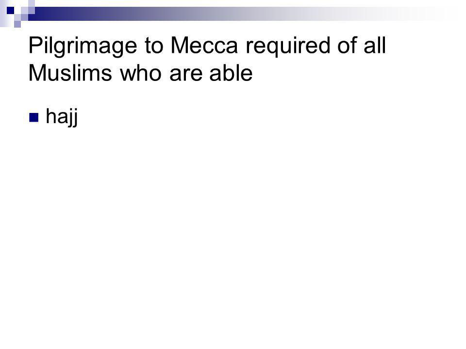 Pilgrimage to Mecca required of all Muslims who are able hajj