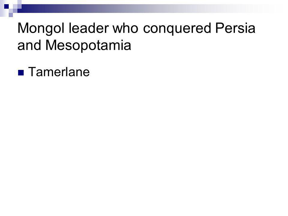 Mongol leader who conquered Persia and Mesopotamia Tamerlane