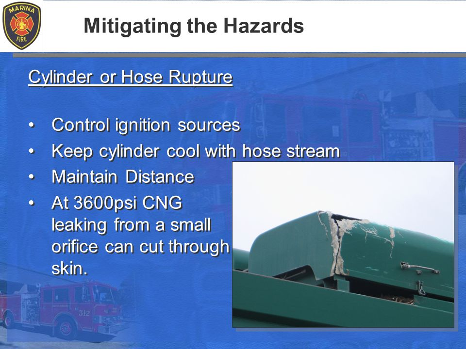 Mitigating the Hazards Cylinder or Hose Rupture Control ignition sources Keep cylinder cool with hose stream Maintain Distance At 3600psi CNG leaking from a small orifice can cut through skin.