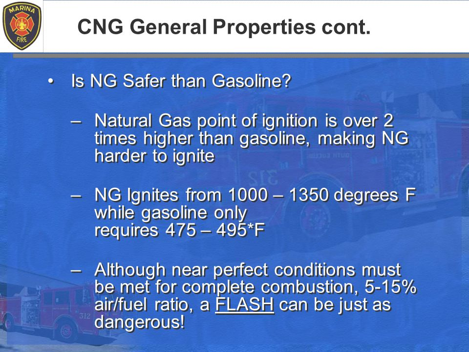 CNG General Properties cont. Is NG Safer than Gasoline.