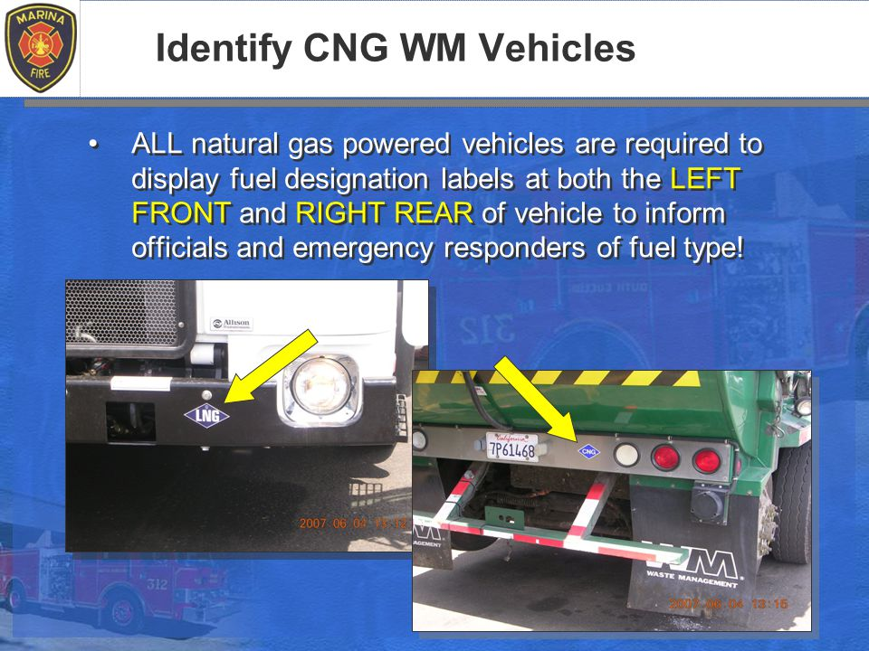 Identify CNG WM Vehicles ALL natural gas powered vehicles are required to display fuel designation labels at both the LEFT FRONT and RIGHT REAR of vehicle to inform officials and emergency responders of fuel type!