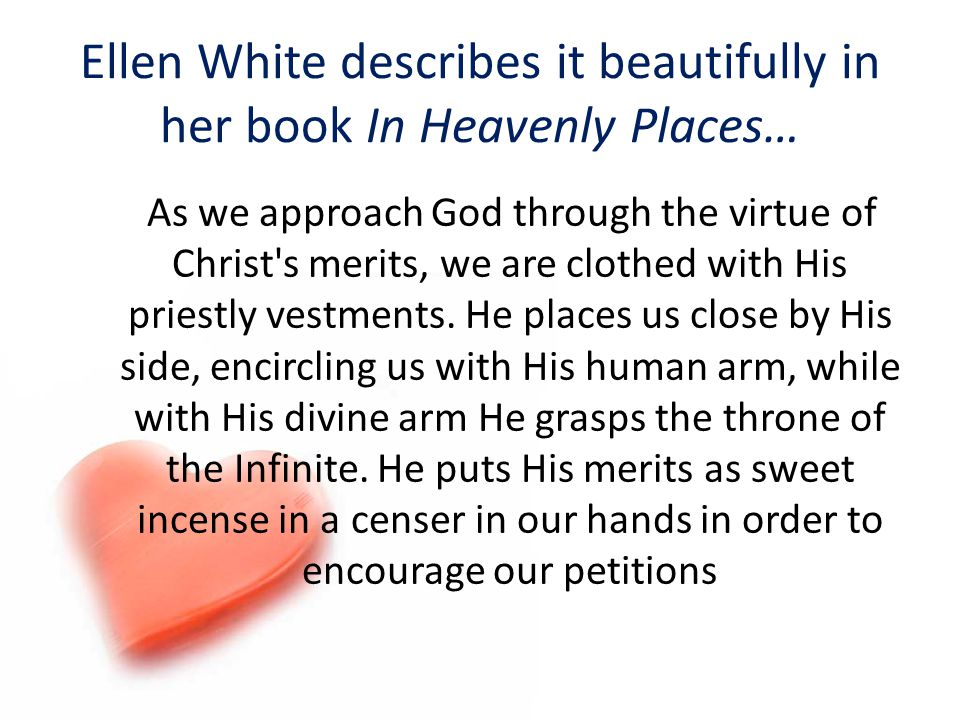 Ellen White describes it beautifully in her book In Heavenly Places… As we approach God through the virtue of Christ's merits, we are clothed with His