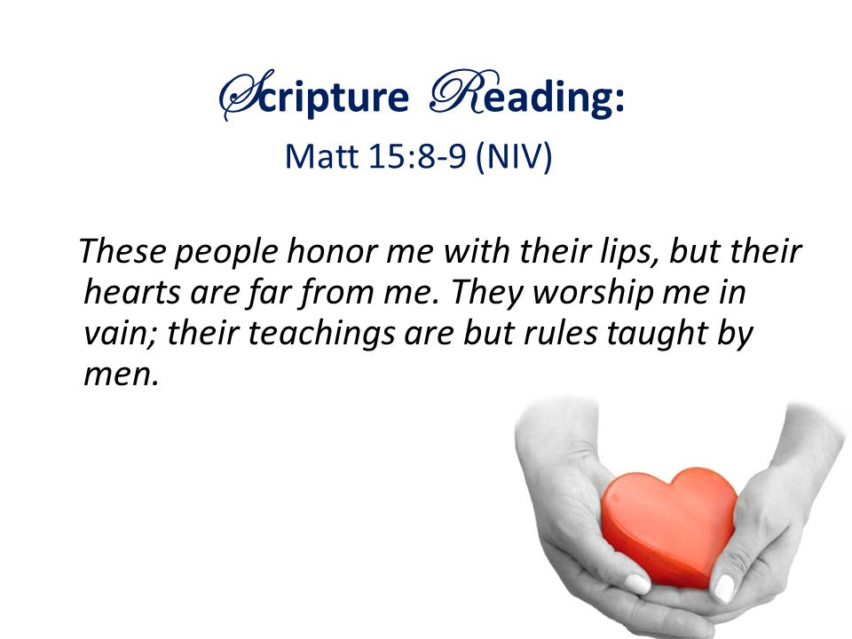 S cripture R eading: Matt 15:8-9 (NIV) These people honor me with their lips, but their hearts are far from me. They worship me in vain; their teachin
