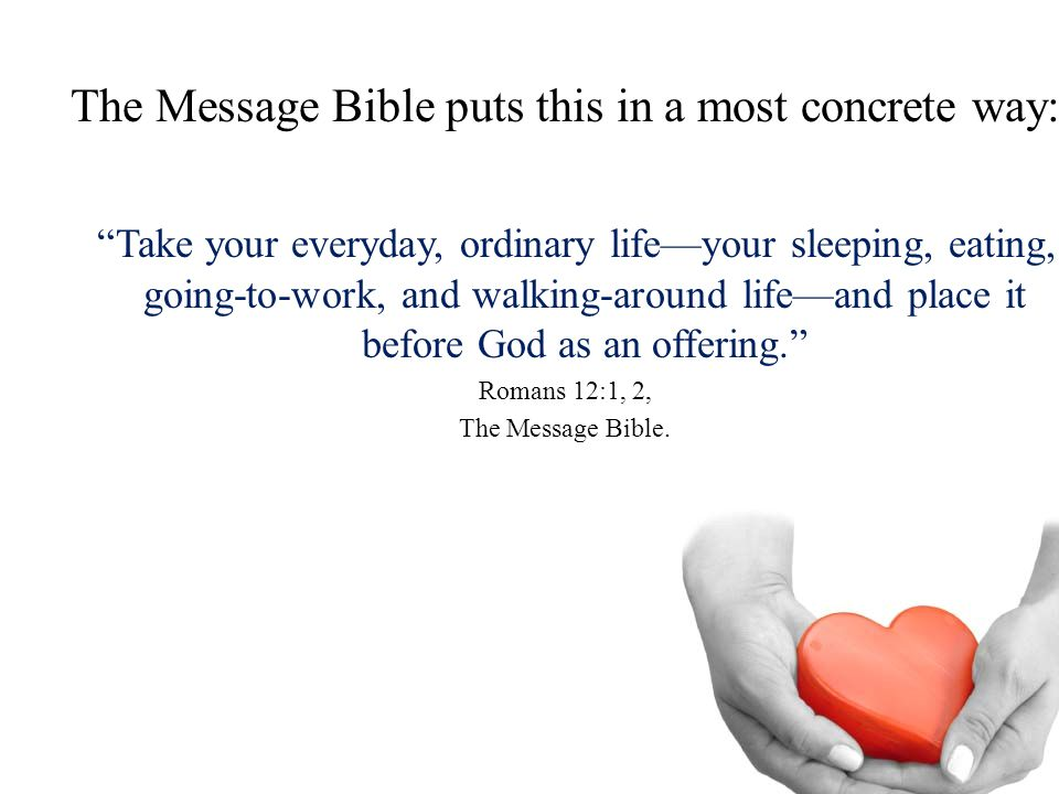 "The Message Bible puts this in a most concrete way: ""Take your everyday, ordinary life—your sleeping, eating, going-to-work, and walking-around life—a"