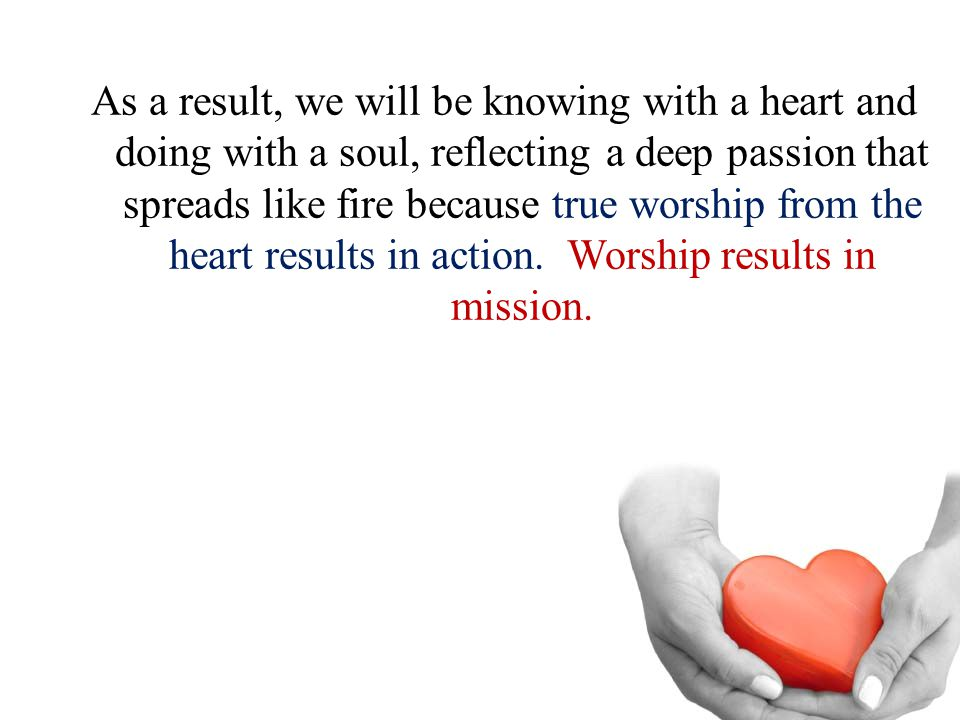 As a result, we will be knowing with a heart and doing with a soul, reflecting a deep passion that spreads like fire because true worship from the hea