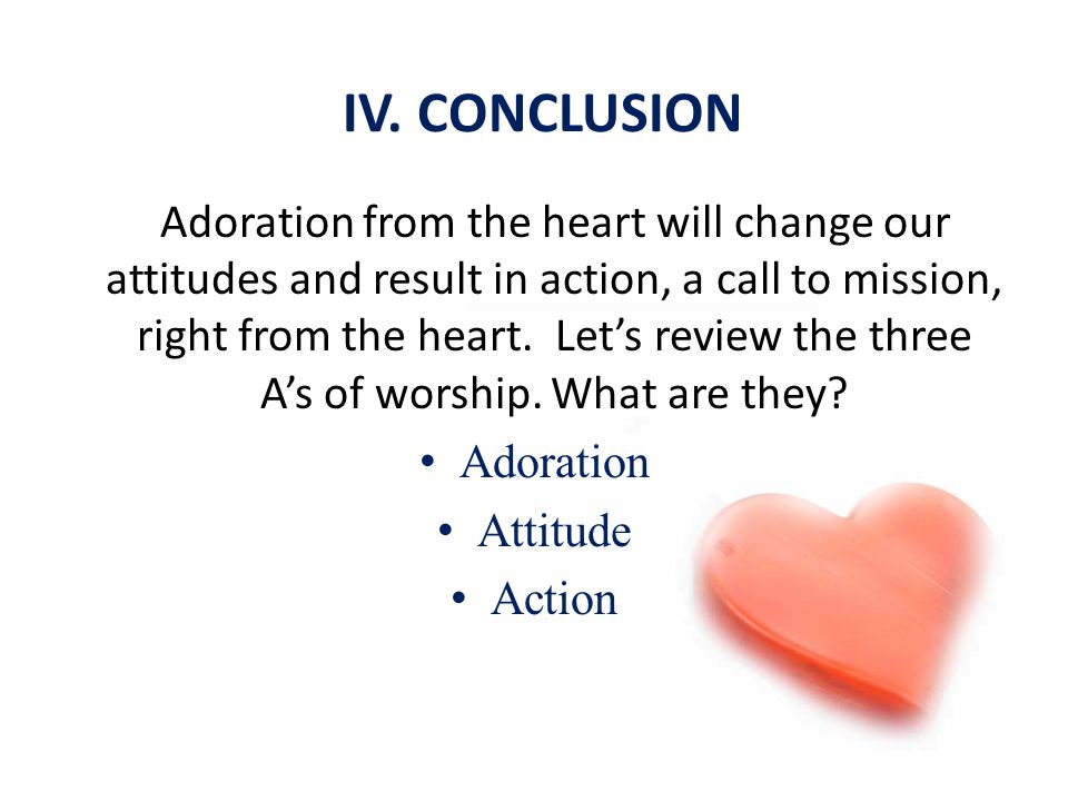 IV. CONCLUSION Adoration from the heart will change our attitudes and result in action, a call to mission, right from the heart. Let's review the thre