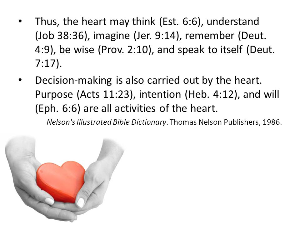 Thus, the heart may think (Est. 6:6), understand (Job 38:36), imagine (Jer. 9:14), remember (Deut. 4:9), be wise (Prov. 2:10), and speak to itself (De