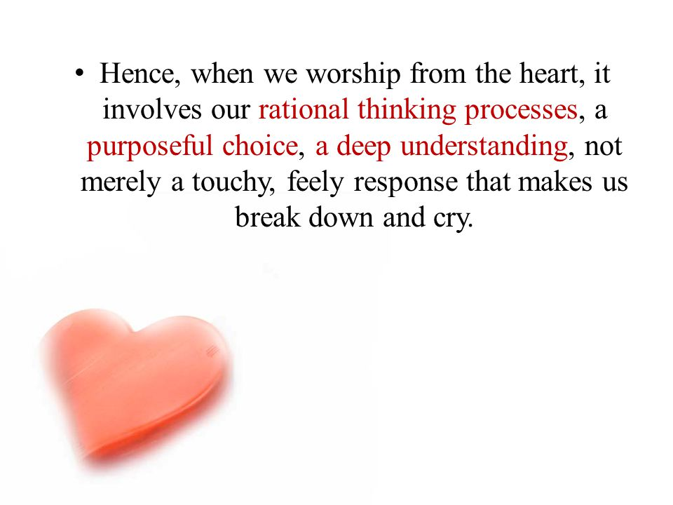 Hence, when we worship from the heart, it involves our rational thinking processes, a purposeful choice, a deep understanding, not merely a touchy, fe