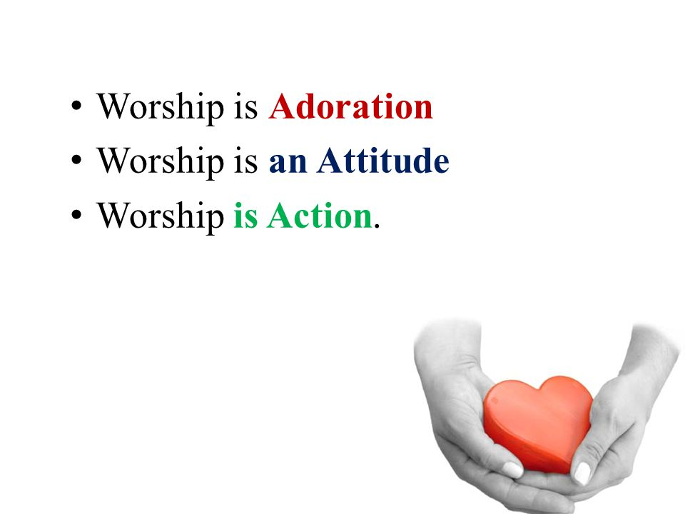 Worship is Adoration Worship is an Attitude Worship is Action.