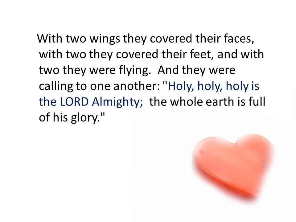 With two wings they covered their faces, with two they covered their feet, and with two they were flying. And they were calling to one another: