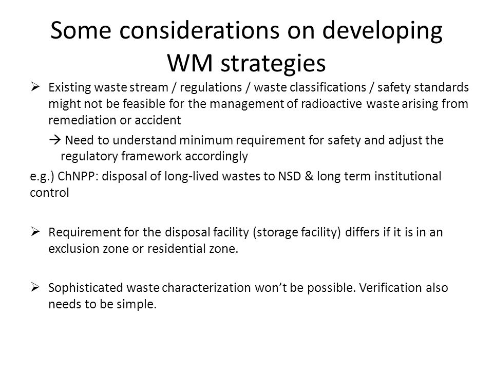 Some considerations on developing WM strategies  Existing waste stream / regulations / waste classifications / safety standards might not be feasible for the management of radioactive waste arising from remediation or accident  Need to understand minimum requirement for safety and adjust the regulatory framework accordingly e.g.) ChNPP: disposal of long-lived wastes to NSD & long term institutional control  Requirement for the disposal facility (storage facility) differs if it is in an exclusion zone or residential zone.