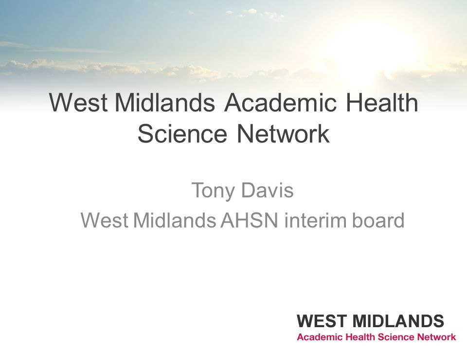 West Midlands Academic Health Science Network Tony Davis West Midlands AHSN interim board