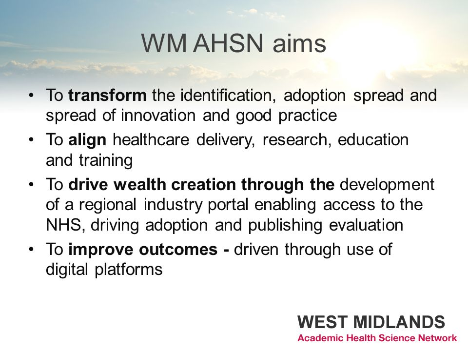 WM AHSN aims To transform the identification, adoption spread and spread of innovation and good practice To align healthcare delivery, research, educa