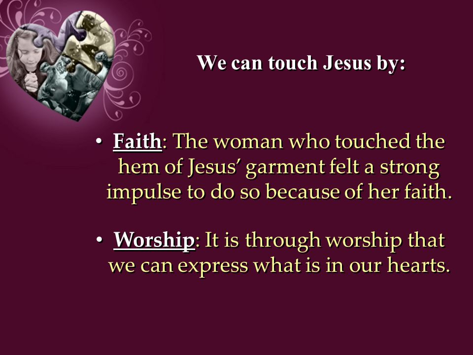 We can touch Jesus by: Faith: The woman who touched the hem of Jesus' garment felt a strong impulse to do so because of her faith. Worship: It is thro