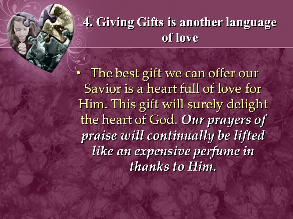4. Giving Gifts is another language of love The best gift we can offer our Savior is a heart full of love for Him. This gift will surely delight the h
