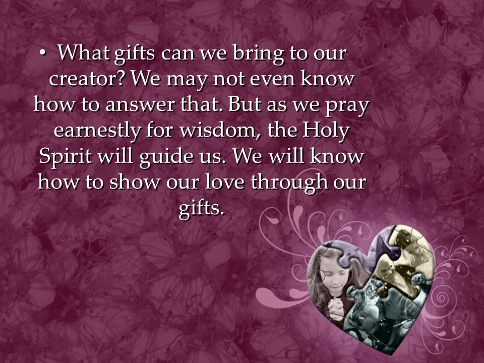 What gifts can we bring to our creator.We may not even know how to answer that.
