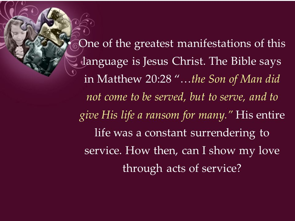 """One of the greatest manifestations of this language is Jesus Christ. The Bible says in Matthew 20:28 """"…the Son of Man did not come to be served, but t"""