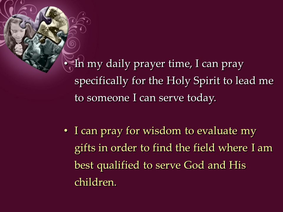 In my daily prayer time, I can pray specifically for the Holy Spirit to lead me to someone I can serve today.