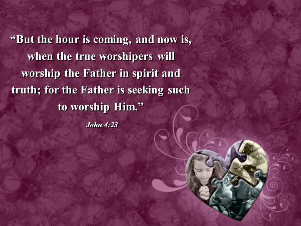 """""""But the hour is coming, and now is, when the true worshipers will worship the Father in spirit and truth; for the Father is seeking such to worship H"""