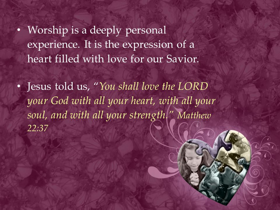"""Worship is a deeply personal experience. It is the expression of a heart filled with love for our Savior. Jesus told us, """"You shall love the LORD your"""