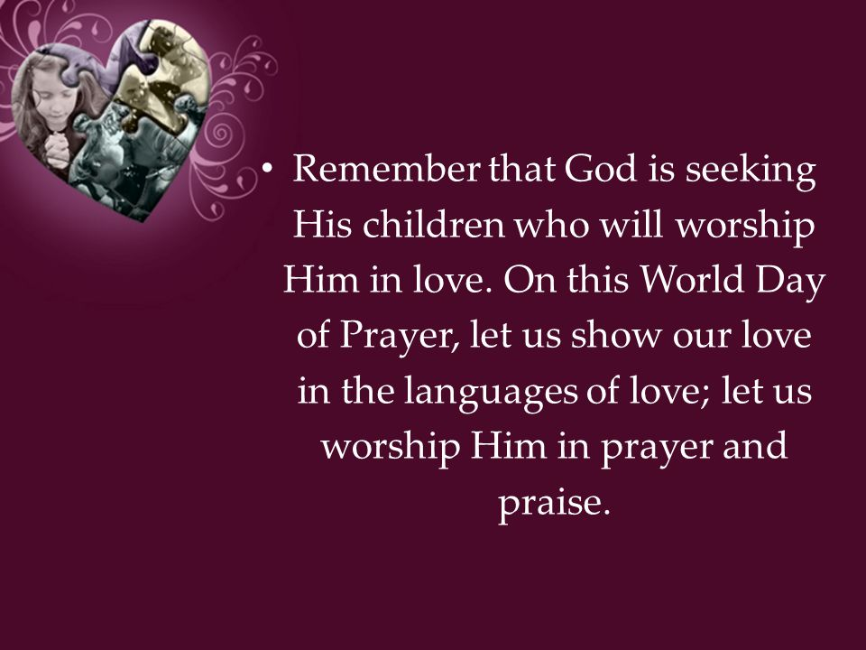Remember that God is seeking His children who will worship Him in love. On this World Day of Prayer, let us show our love in the languages of love; le