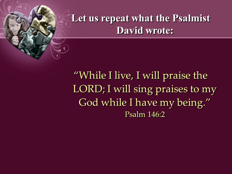 Let us repeat what the Psalmist David wrote: While I live, I will praise the LORD; I will sing praises to my God while I have my being. Psalm 146:2 Let us repeat what the Psalmist David wrote: While I live, I will praise the LORD; I will sing praises to my God while I have my being. Psalm 146:2