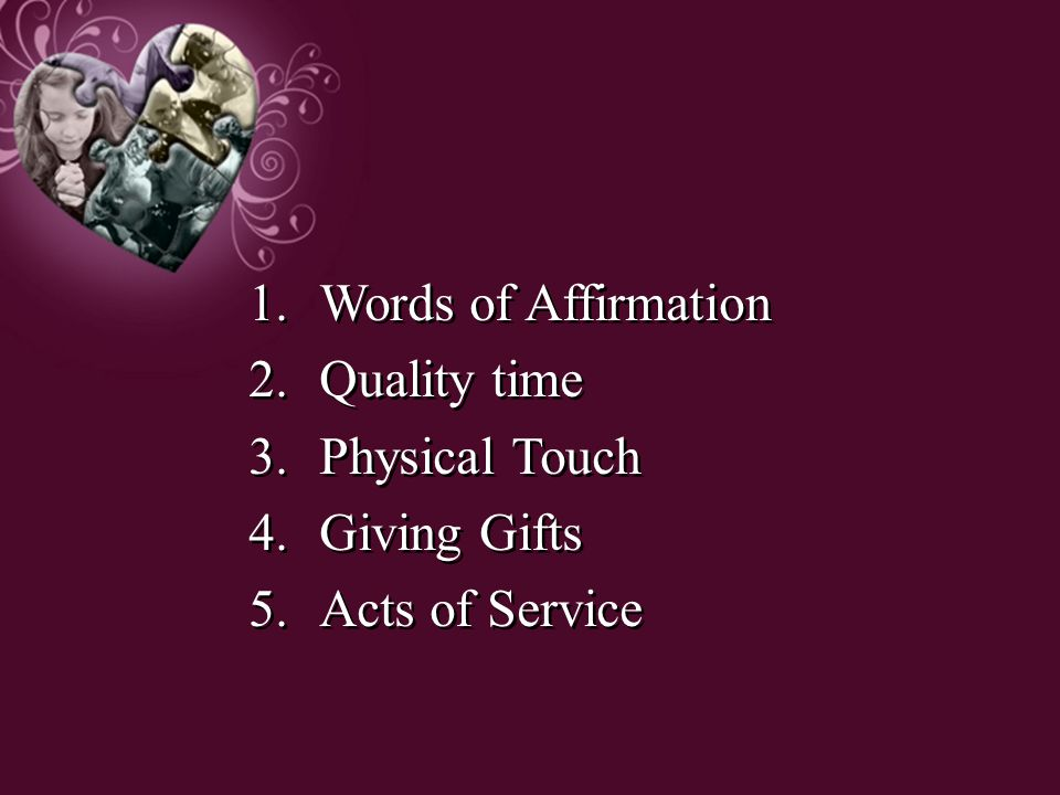 1.Words of Affirmation 2.Quality time 3.Physical Touch 4.Giving Gifts 5.Acts of Service 1.Words of Affirmation 2.Quality time 3.Physical Touch 4.Givin