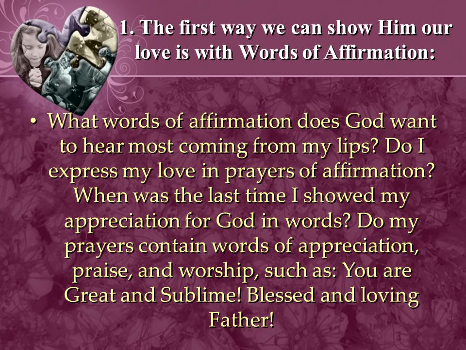1. The first way we can show Him our love is with Words of Affirmation: What words of affirmation does God want to hear most coming from my lips? Do I
