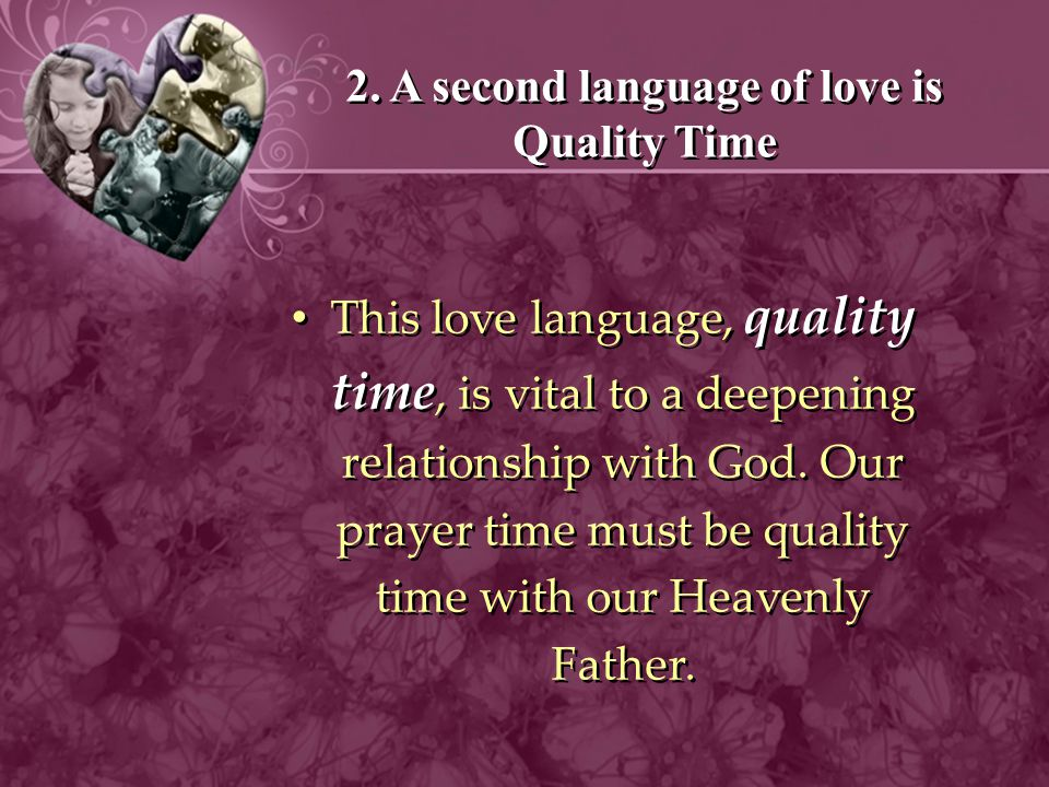 2. A second language of love is Quality Time This love language, quality time, is vital to a deepening relationship with God. Our prayer time must be