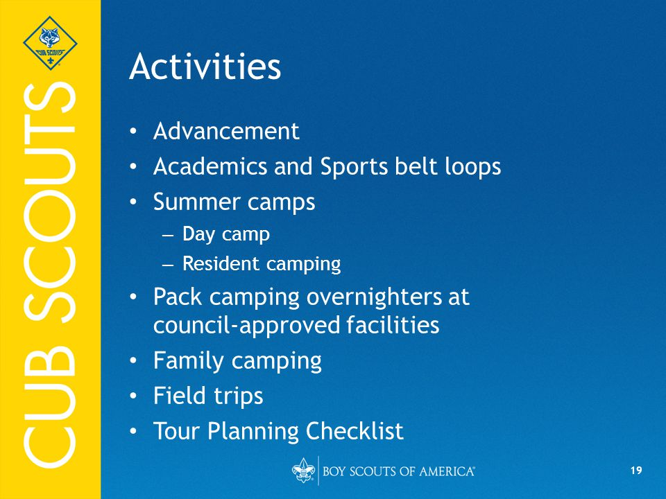 19 Activities Advancement Academics and Sports belt loops Summer camps – Day camp – Resident camping Pack camping overnighters at council-approved facilities Family camping Field trips Tour Planning Checklist