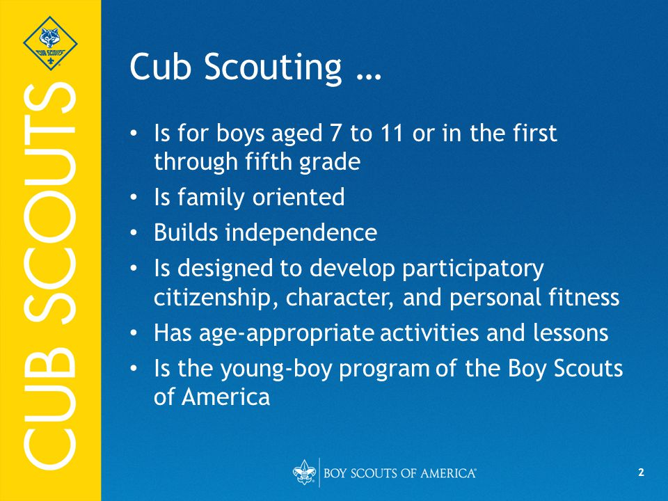 2 Cub Scouting … Is for boys aged 7 to 11 or in the first through fifth grade Is family oriented Builds independence Is designed to develop participatory citizenship, character, and personal fitness Has age-appropriate activities and lessons Is the young-boy program of the Boy Scouts of America