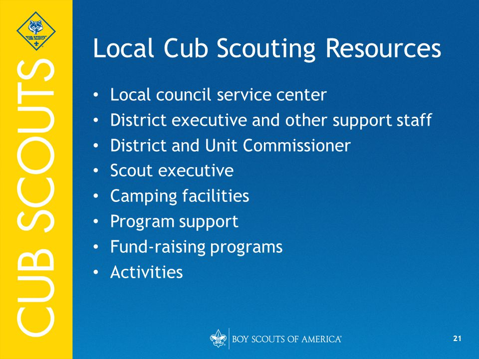 21 Local Cub Scouting Resources Local council service center District executive and other support staff District and Unit Commissioner Scout executive Camping facilities Program support Fund-raising programs Activities