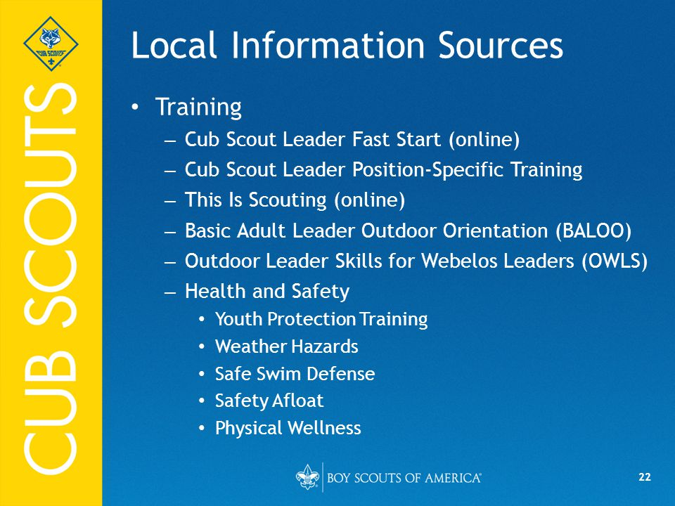 22 Local Information Sources Training – Cub Scout Leader Fast Start (online) – Cub Scout Leader Position-Specific Training – This Is Scouting (online) – Basic Adult Leader Outdoor Orientation (BALOO) – Outdoor Leader Skills for Webelos Leaders (OWLS) – Health and Safety Youth Protection Training Weather Hazards Safe Swim Defense Safety Afloat Physical Wellness