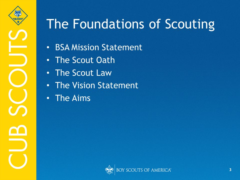 3 The Foundations of Scouting BSA Mission Statement The Scout Oath The Scout Law The Vision Statement The Aims