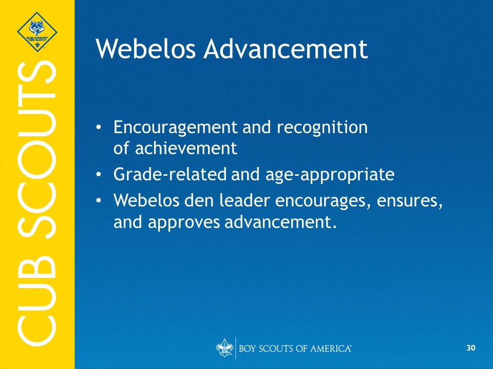 30 Webelos Advancement Encouragement and recognition of achievement Grade-related and age-appropriate Webelos den leader encourages, ensures, and approves advancement.