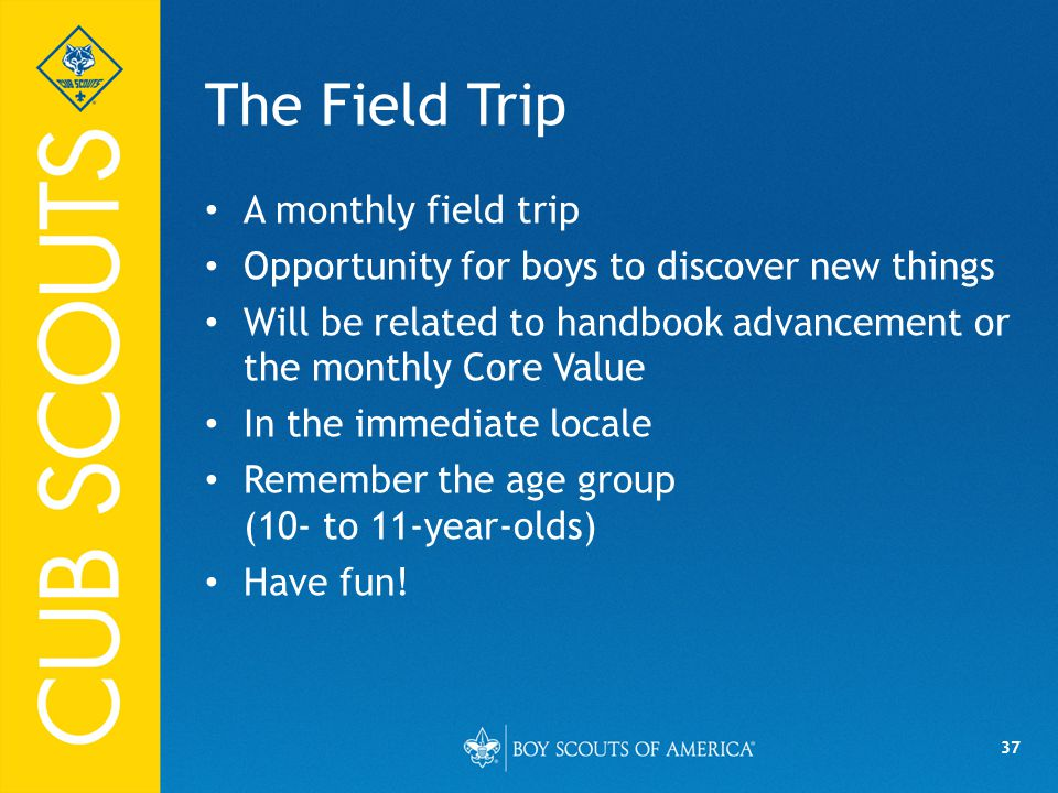 37 The Field Trip A monthly field trip Opportunity for boys to discover new things Will be related to handbook advancement or the monthly Core Value In the immediate locale Remember the age group (10- to 11-year-olds) Have fun!