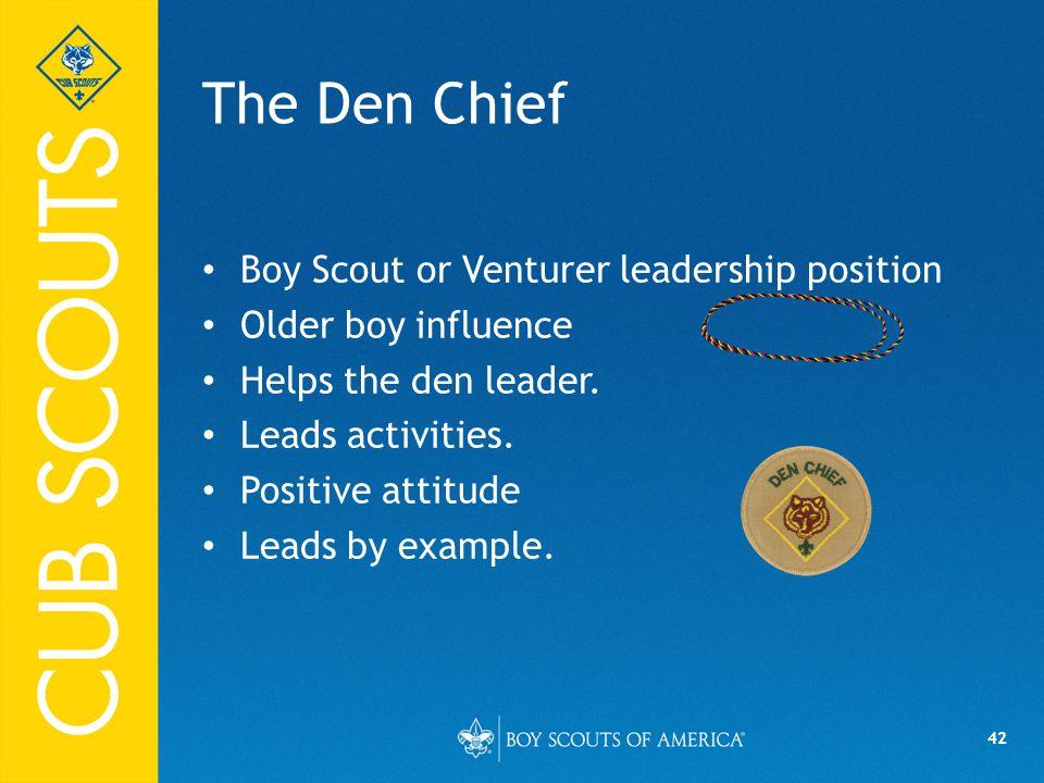 42 The Den Chief Boy Scout or Venturer leadership position Older boy influence Helps the den leader.