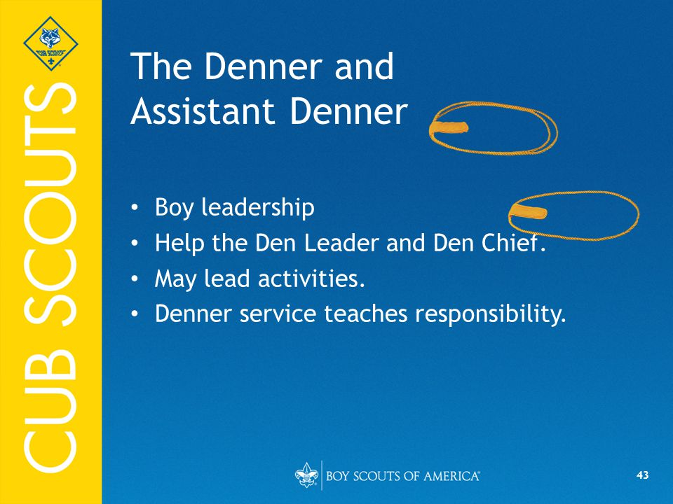 43 The Denner and Assistant Denner Boy leadership Help the Den Leader and Den Chief.