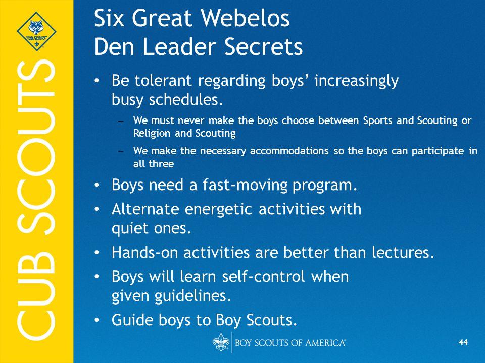 44 Six Great Webelos Den Leader Secrets Be tolerant regarding boys' increasingly busy schedules.