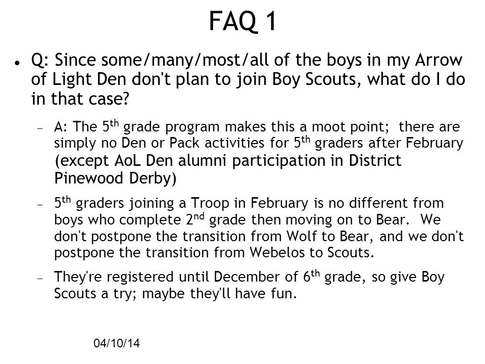49 04/10/14 FAQ 1 Q: Since some/many/most/all of the boys in my Arrow of Light Den don t plan to join Boy Scouts, what do I do in that case.