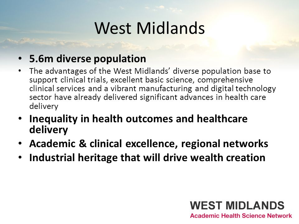 West Midlands 5.6m diverse population The advantages of the West Midlands' diverse population base to support clinical trials, excellent basic science, comprehensive clinical services and a vibrant manufacturing and digital technology sector have already delivered significant advances in health care delivery Inequality in health outcomes and healthcare delivery Academic & clinical excellence, regional networks Industrial heritage that will drive wealth creation