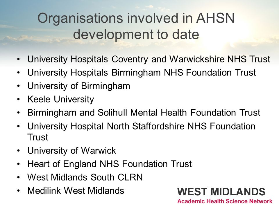 Organisations involved in AHSN development to date University Hospitals Coventry and Warwickshire NHS Trust University Hospitals Birmingham NHS Foundation Trust University of Birmingham Keele University Birmingham and Solihull Mental Health Foundation Trust University Hospital North Staffordshire NHS Foundation Trust University of Warwick Heart of England NHS Foundation Trust West Midlands South CLRN Medilink West Midlands